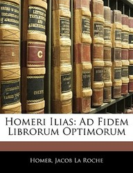 Homeri Ilias: Ad Fidem Librorum Optimorum