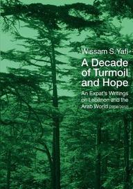 A Decade of Turmoil and Hope: An Expat's Writings on Lebanon and the Arab World (2000-2012)