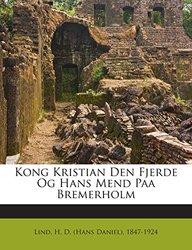 Kong Kristian Den Fjerde Og Hans Mend Paa Bremerholm (Danish Edition)