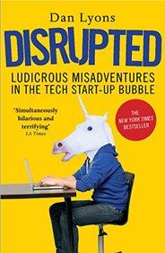 Disrupted : Ludicrous Misadventures In The Tech Start Up Bubble