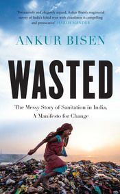 Wasted : The Messy Story Of Sanitation In India A Manifesto For Change