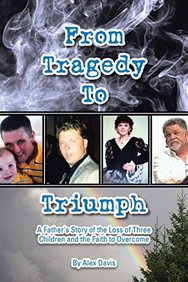 From Tragedy to Triumph: A Father's Story of the Loss of Three Children and the Faith to Overcome