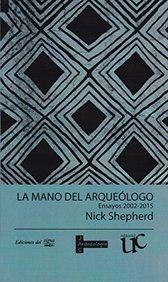 La mano del arqueologo: Ensayos 2002-2015 (Spanish Edition)