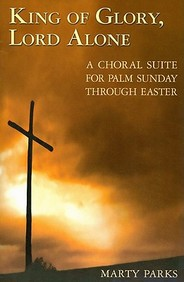 King Of Glory, Lord Alone: A Choral Suite For Palm Sunday Through Easter