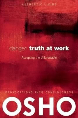 Danger : Truth At Work Accepting The Unknowable
