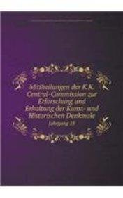 Mittheilungen der K.K. Central-Commission zur Erforschung und Erhaltung der Kunst- und Historischen Denkmale Jahrgang 18 (German Edition)