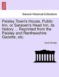 Paisley Town's House, Public Inn, or Saracen's Head Inn, its history ... Reprinted from the Paisley and Renfrewshire Gazette, etc.