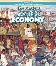 The Ancient Aztec Economy (Spotlight on the Maya, Aztec, and Inca Civilizations)