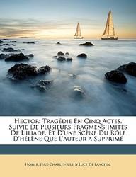 Hector: Tragdie En Cinq Actes, Suivie de Plusieurs Fragmens Imits de L'Iliade, Et D'Une Scne Du Rle D'Hlne Que L'Auteur a Supp