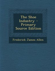 The Shoe Industry - Primary Source Edition