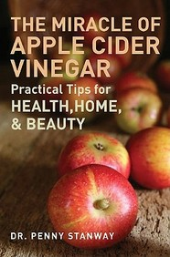 The Miracle Of Apple Cider Vinegar: Practical Tips For Health, Home, & Beauty