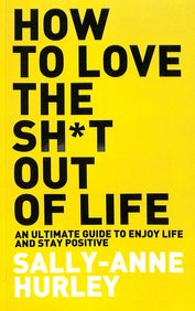 How To Love The Shit Out Of Life : An Ultimate Guide To Enjoy Life & Stay Positive