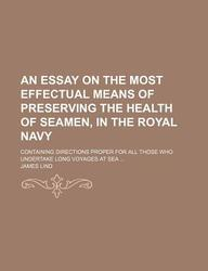 An  Essay on the Most Effectual Means of Preserving the Health of Seamen, in the Royal Navy; Containing Directions Proper for All Those Who Undertake