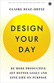 Design Your Day : Be More Productive Set Better Goals And Live Life On Purpose