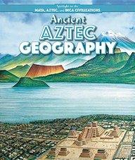 Ancient Aztec Geography (Spotlight on the Maya, Aztec, and Inca Civilizations)