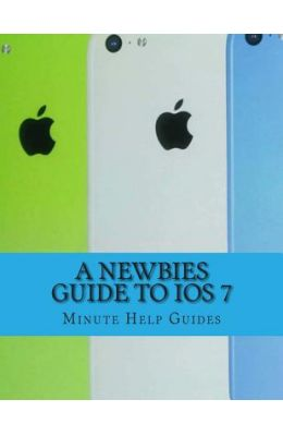 A Newbies Guide to IOS 7: The Unofficial Handbook to iPhone 4 / 4s, and iPhone 5, 5s, 5c (with IOS 7)
