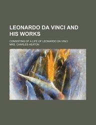 Leonardo Da Vinci and His Works; Consisting of a Life of Leonardo Da Vinci