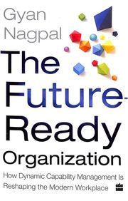 Future Ready Organization : How Dynamic Capability Management Is Reshaping The Modern Workplace