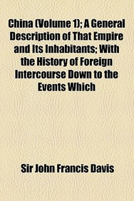 China (Volume 1); A General Description of That Empire and Its Inhabitants with the History of Foreign Intercourse Down to the Events Which Produced t
