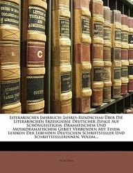 Literarisches Jahrbuch: Jahres-Rundschau Uber Die Literarischen Erzeugnisse Deutscher Zunge Auf Schongeistigem, Dramatischem Und Musikdramatis