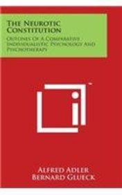 The Neurotic Constitution: Outlines of a Comparative Individualistic Psychology and Psychotherapy
