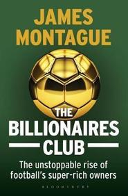 Billionaires Club : The Unstoppable Rise Of Footballs Super : Rich Owners