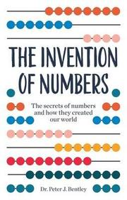 Invention Of Numbers : The Secrect Of Numbers And How They Created Our World