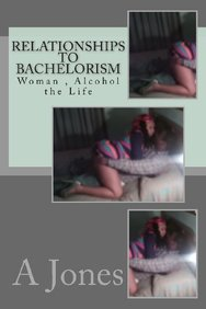 Relationships to Bachelorism: Woman , Alcohol the Life (Volume 1)