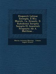 Eloquenti Latinae Exempla, E M.a. Mureti, I.a. Ernesti, D. Ruhnkenii Scriptis Sumpta Et Inuentuti Proposita Ab A. Matthiae... (Latin Edition)