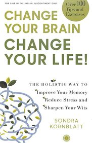 Change Your Brain Change Your Life : Holistic Way To Improve Your Memory Reduce Stress And Sharpen Y