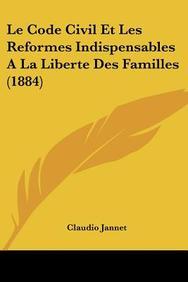 Le Code Civil Et Les Reformes Indispensables a la Liberte Des Familles (1884)