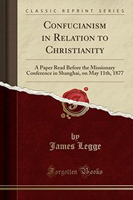 Confucianism in Relation to Christianity: A Paper Read Before the Missionary Conference in Shanghai, on May 11th, 1877 (Classic Reprint)