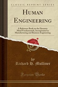 Human Engineering: A Reference Book on the Dynamic Mind Fundamentals, Incorporated in Manufacturing and Business Engineering (Classic Reprint)