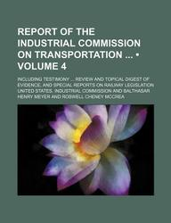 Report of the Industrial Commission on Transportation (Volume 4); Including Testimony Review and Topical Digest of Evidence, and Special Reports on Ra