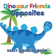 Dinosaur Friends Opposites : Early Learning Book