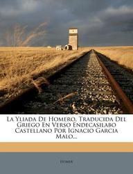 La Yliada de Homero, Traducida del Griego En Verso Endecasilabo Castellano Por Ignacio Garcia Malo...