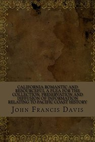 California Romantic and Resourceful A plea for the collection, preservation and diffusion of information relating to Pacific coast history
