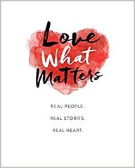 Love What Matters : Real People Real Stories Real Heart