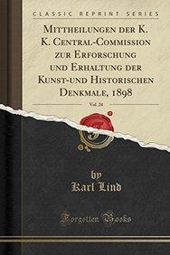 Mittheilungen der K. K. Central-Commission zur Erforschung und Erhaltung der Kunst-und Historischen Denkmale, 1898, Vol. 24 (Classic Reprint) (German Edition)