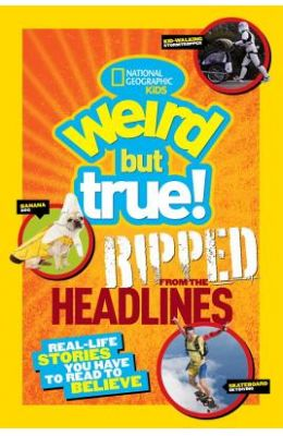 Weird But True Ripped From The Headlines : Real Life Stories You Have To Read To Believe