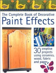 The Complete Book Of Decorative Paint Effects: 30 Creative Projects Using Ceramics, Wood, Fabric And Paper
