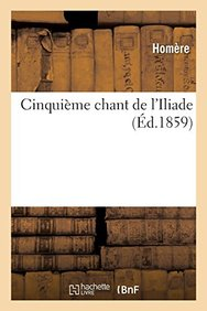 Cinquieme Chant de L'Iliade (French Edition)
