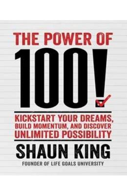 Power Of 100 : Kick Start Your Dreams Build Momentum And Discover Unlimited Possibility