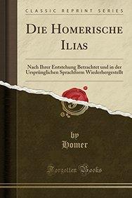 Die Homerische Ilias: Nach Ihrer Entstehung Betrachtet und in der Ursprünglichen Sprachform Wiederhergestellt (Classic Reprint)