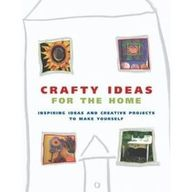 Crafty Ideas For The Home: Inspiring Ideas And Creative Projects To Make Yourself