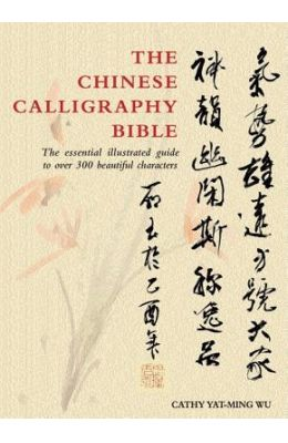 The Chinese Calligraphy Bible: The Essential Illustrated Guide to Over 300 Beautiful Characters