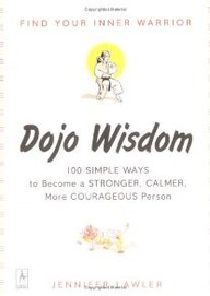 Dojo Wisdom: 100 Simple Ways To Become A Stronger, Calmer, More Courageous Person