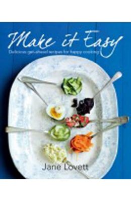 Make It Easy: Delicious Get-Ahead Recipes for Happy Home Cooking