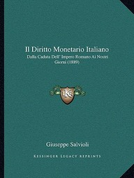 Il Diritto Monetario Italiano: Dalla Caduta Dell' Impero Romano AI Nostri Giorni (1889)