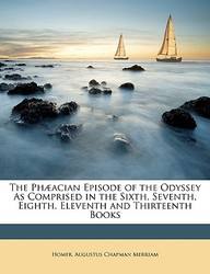 The PH]Acian Episode of the Odyssey as Comprised in the Sixth, Seventh, Eighth, Eleventh and Thirteenth Books